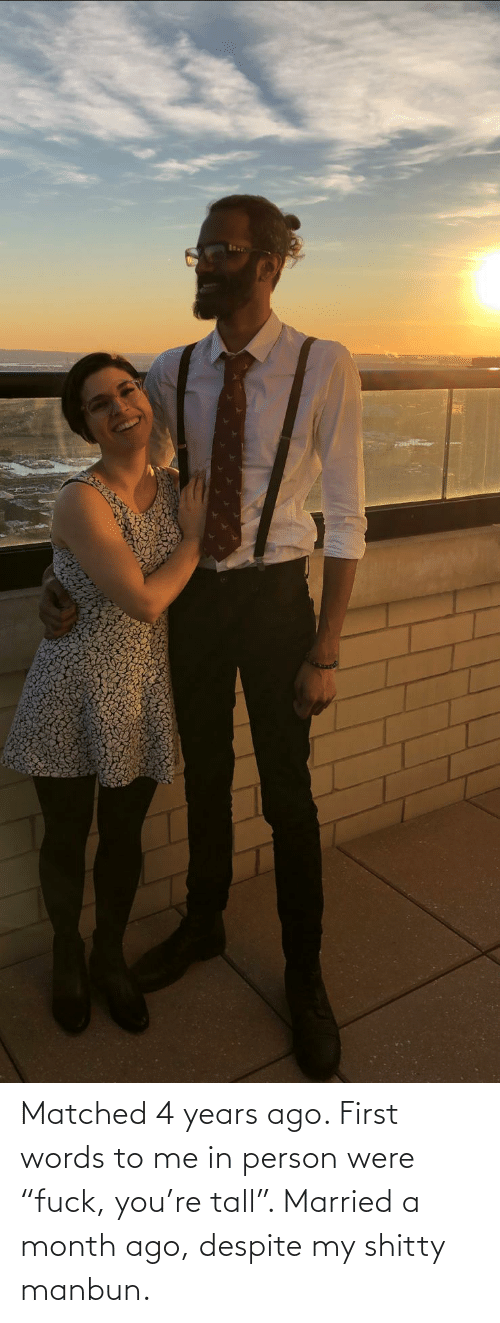 "Matched: Matched 4 years ago. First words to me in person were ""fuck, you're tall"". Married a month ago, despite my shitty manbun."