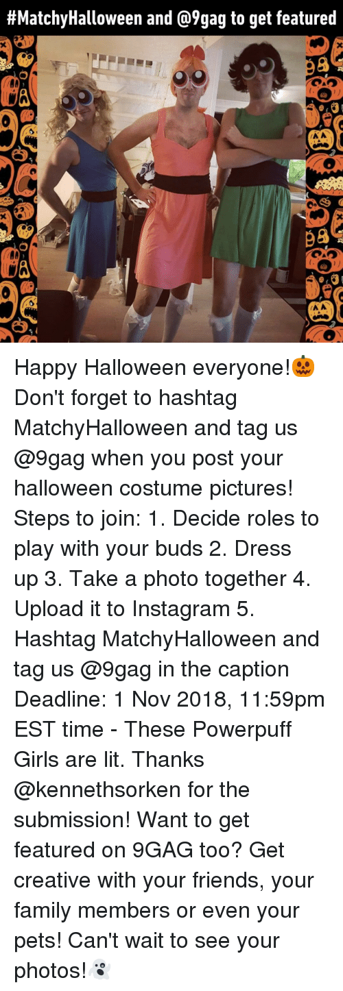 powerpuff:  #MatchyHalloween and @9gag to get featured  98  98 Happy Halloween everyone!🎃 Don't forget to hashtag MatchyHalloween and tag us @9gag when you post your halloween costume pictures!⠀ Steps to join:⠀ 1. Decide roles to play with your buds⠀ 2. Dress up⠀ 3. Take a photo together⠀ 4. Upload it to Instagram⠀ 5. Hashtag MatchyHalloween and tag us @9gag in the caption⠀ Deadline: 1 Nov 2018, 11:59pm EST time⠀ -⠀ These Powerpuff Girls are lit. Thanks @kennethsorken for the submission!⠀ Want to get featured on 9GAG too? Get creative with your friends, your family members or even your pets! Can't wait to see your photos!👻