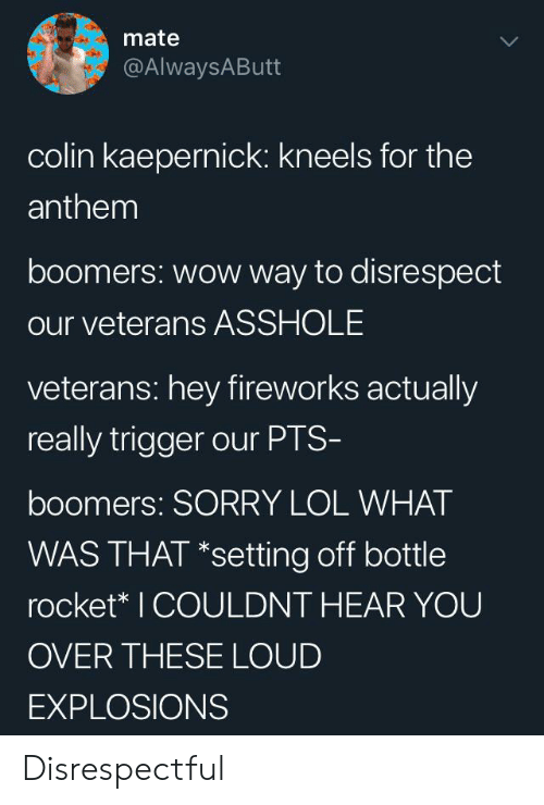 What Was That: mate  @AlwaysAButt  colin kaepernick: kneels for the  anthem  boomers: wow way to disrespect  our veterans ASSHOLE  veterans: hey fireworks actually  really trigger our PTS-  boomers: SORRY LOL WHAT  WAS THAT *setting off bottle  rocket* I COULDNT HEAR YOU  OVER THESE LOUD  EXPLOSIONS Disrespectful