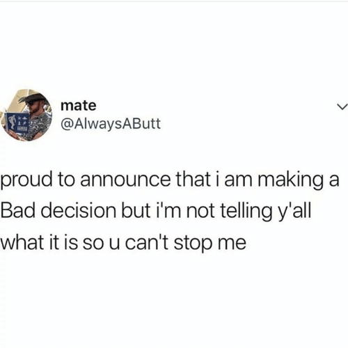 Bad, Memes, and Proud: mate  @AlwaysAButt  proud to announce that i am making a  Bad decision but i'm not telling y'all  what it is so u can't stop me