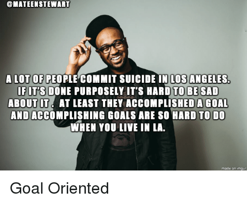 Goals, Goal, and Live: @MATEENSTEWART  A LOT OF PEOPLE COMMIT SUICIDE IN LOS ANGELES  IFIT'S DONE PURPOSELY IT'S HARD TO BE SAD  ABOUT IT. AT LEAST THEY ACCOMPLISHEDA GOAL  AND ACCOMPLISHING GOALS ARE SO HARD TO DO  WHEN YOU LIVE IN LA  made on imgu Goal Oriented
