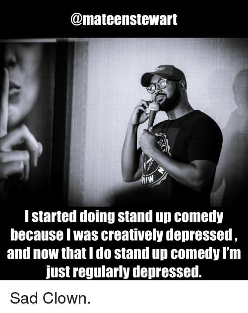 Sad, Comedy, and Standup: @mateenstewart  I started doing stand up comedy  because I was creatively depressed  and now that I do stand up comedy I'm  just regularly depressed. Sad Clown.