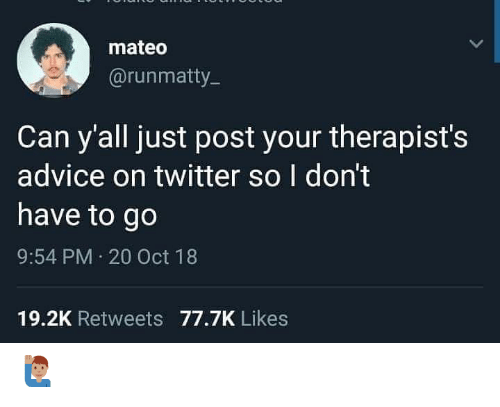 Advice, Memes, and Twitter: mateo  @runmatty  Can y'all just post your therapist's  advice on twitter so I don't  have to go  9:54 PM 20 Oct 18  19.2K Retweets 77.7K Likes 🙋🏽♂️