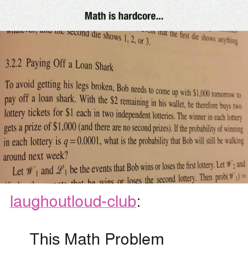 """Club, Lottery, and Tumblr: Math is hardcore...  u ie secona die shows 1,2, or 3.  u nat the first die shows anything  3.2.2 Paying Off a Loan Shark  To avoid getting his legs broken, Bob needs to come up with $1,000 tomorow to  pay off a loan shark. With the $2 remaining in his wallet, he therefore buys two  lottery tickets for $I each in two independent loteris. he wimer in each lotry  gets a prize of $1,000(and there are no second prizes,If he probability of wining  in each lottery is q 0.0001, what is the probability that Bob will sill be walking  around next week?  Let , and gi be the events that Bob wins or loses the firs lottery. Let W,and  hat he wins or loses the second lottery. Then prob( )= <p><a href=""""http://laughoutloud-club.tumblr.com/post/173402815464/this-math-problem"""" class=""""tumblr_blog"""">laughoutloud-club</a>:</p>  <blockquote><p>This Math Problem</p></blockquote>"""