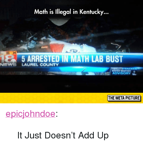 "News, Tumblr, and Blog: Math is lllegal in Kentucky...  5 ARRESTED IN  ATH LAB BUST  NEWS LAUREL COUNTY  ADVISORY  THE META PICTURE <p><a href=""https://epicjohndoe.tumblr.com/post/172745376374/it-just-doesnt-add-up"" class=""tumblr_blog"">epicjohndoe</a>:</p>  <blockquote><p>It Just Doesn't Add Up</p></blockquote>"