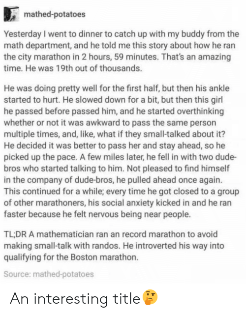 Dude, Memes, and Awkward: mathed-potatoes  Yesterday I went to dinner to catch up with my buddy from the  math department, and he told me this story about how he ran  the city marathon in 2 hours, 59 minutes. That's an amazing  time. He was 19th out of thousands.  He was doing pretty well for the first half, but then his ankle  started to hurt. He slowed down for a bit, but then this girl  he passed before passed him, and he started overthinking  whether or not it was awkward to pass the same person  multiple times, and, like, what if they small-talked about it?  He decided it was better to pass her and stay ahead, so he  picked up the pace. A few miles later, he fell in with two dude-  bros who started talking to him. Not pleased to find himself  in the company of dude-bros, he pulled ahead once again.  This continued for a while; every time he got closed to a group  of other marathoners, his social anxiety kicked in and he ran  faster because he felt nervous being near people.  TL:DR A mathematician ran an record marathon to avoid  making small-talk with randos. He introverted his way into  qualifying for the Boston marathon.  Source: mathed-potatoes An interesting title🤔
