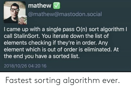 I Came, Single, and Mastodon: mathew  @mathew@mastodon.social  I came up with a single pass O(n) sort algorithm  call StalinSort. You iterate down the list of  elements checking if they're in order. Any  element which is out of order is eliminated. At  the end you have a sorted list.  2018/10/26 04:20:16 Fastest sorting algorithm ever.