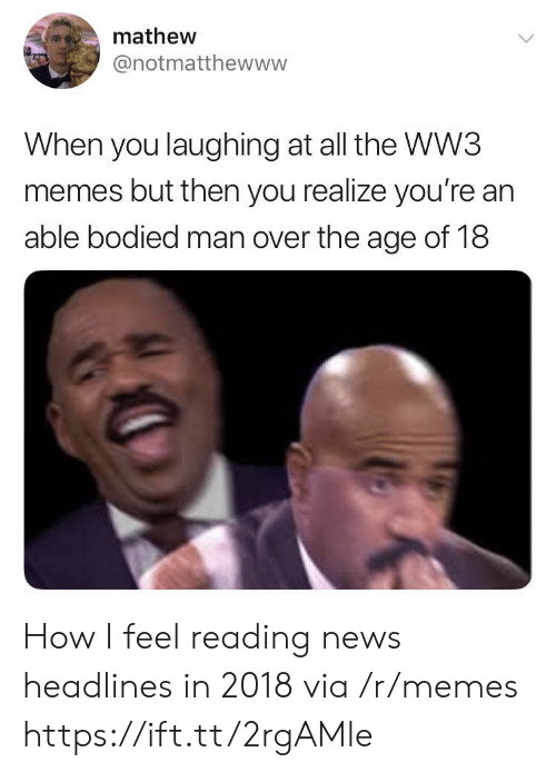 Memes, News, and All The: mathew  @notmatthewww  When you laughing at all the WW3  memes but then you realize you're an  able bodied man over the age of 18 How I feel reading news headlines in 2018 via /r/memes https://ift.tt/2rgAMle