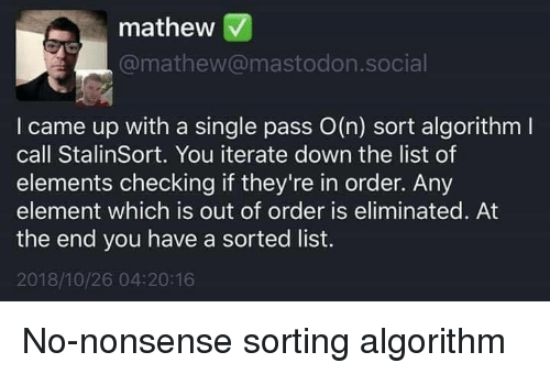 I Came, Nonsense, and Single: mathew V  @mathew@mastodon.social  I came up with a single pass O(n) sort algorithm l  call StalinSort. You iterate down the list of  elements checking if they're in order. Any  element which is out of order is eliminated. At  the end you have a sorted list.  2018/10/26 04:20:16 No-nonsense sorting algorithm
