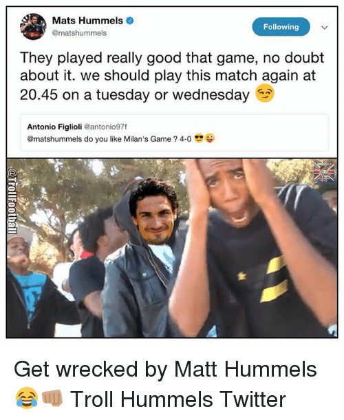 Memes, On a Tuesday, and Troll: Mats Hummels  @matshummels  Following  They played really good that game, no doubt  about it. we should play this match again at  20.45 on a tuesday or wednesday  Antonio Figlioli @antonio97f  @matshummels do you like Milan's Game ? 4-0 Get wrecked by Matt Hummels 😂👊🏽 Troll Hummels Twitter