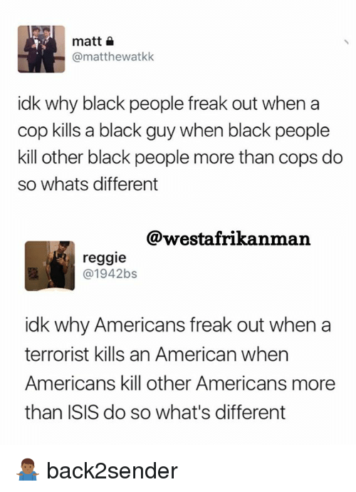 Isis, Memes, and Reggie: matt  (a matthewatkk  idk why black people freak out when a  cop kills a black guy when black people  kill other black people more than cops do  so whats different  @westafrikan man  reggie  1942bs  idk why Americans freak out when a  terrorist kills an American when  Americans kill other American  more  than ISIS do so what's different 🤷🏾‍♂️ back2sender