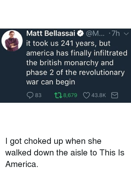 America, Funny, and British: Matt Bellassai @M... .7h  it took us 241 years, but  america has finally infiltrated  the british monarchy and  phase 2 of the revolutionary  war can begin  83 t18,679 43.8K I got choked up when she walked down the aisle to This Is America.