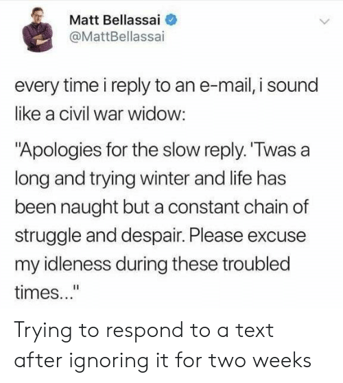 "Life, Struggle, and Winter: Matt Bellassai  @MattBellassai  every time i reply to an e-mail, i sound  like a civil war widow:  ""Apologies for the slow reply. Twas a  long and trying winter and life has  been naught but a constant chain of  struggle and despair. Please excuse  my idleness during these troubled  times..."" Trying to respond to a text after ignoring it for two weeks"