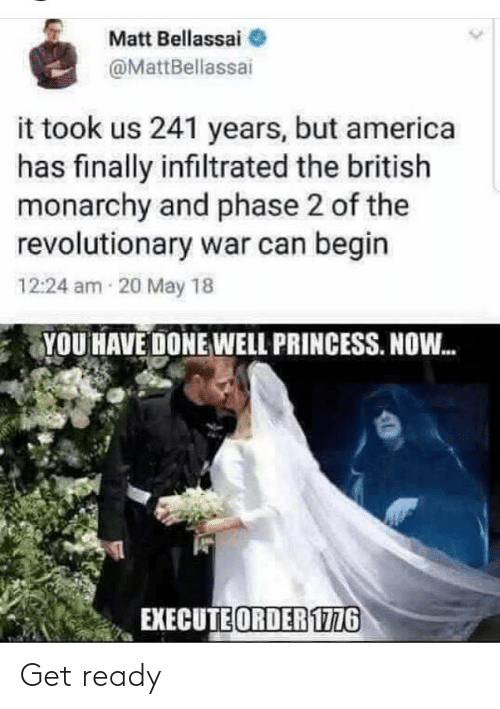 British: Matt Bellassai  @MattBellassai  it took us 241 years, but america  has finally infiltrated the british  monarchy and phase 2 of the  revolutionary war can begin  12:24 am 20 May 18  YOU HAVE DONE WELL PRINCESS. NOW.  EXECUTE ORDER 1776 Get ready