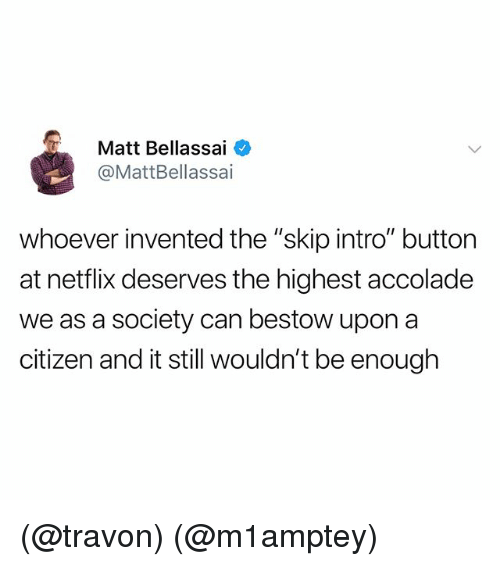 """Netflix, Dank Memes, and Citizen: Matt Bellassai  @MattBellassai  whoever invented the """"skip intro"""" button  at netflix deserves the highest accolade  we as a society can bestow upon a  citizen and it still wouldn't be enough (@travon) (@m1amptey)"""