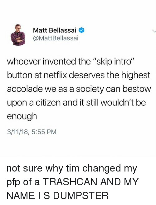 """Netflix, Tumblr, and Citizen: Matt Bellassai  @MattBellassai  whoever invented the """"skip intro""""  button at netflix deserves the highest  accolade we as a society can bestow  upon a citizen and it still wouldn't be  enough  3/11/18, 5:55 PM not sure why tim changed my pfp of a TRASHCAN AND MY NAME I S DUMPSTER"""