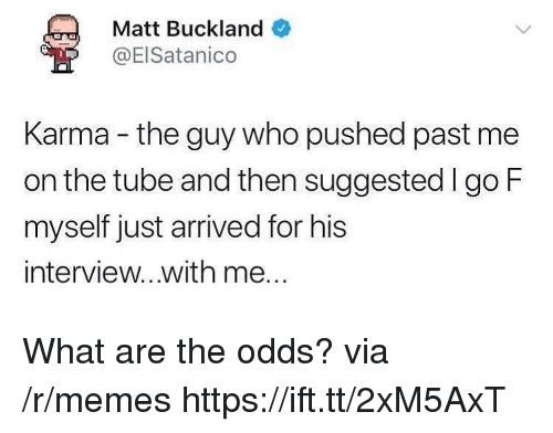 Memes, Karma, and Tube: Matt Buckland  @ElSatanico  Karma - the guy who pushed past me  on the tube and then suggestedl go F  myself just arrived for his  interview...with me... What are the odds? via /r/memes https://ift.tt/2xM5AxT