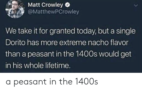 crowley: Matt Crowley  @MatthewPCrowley  We take it for granted today, but a single  Dorito has more extreme nacho flavor  than a peasant in the 1400s would get  in his whole lifetime. a peasant in the 1400s