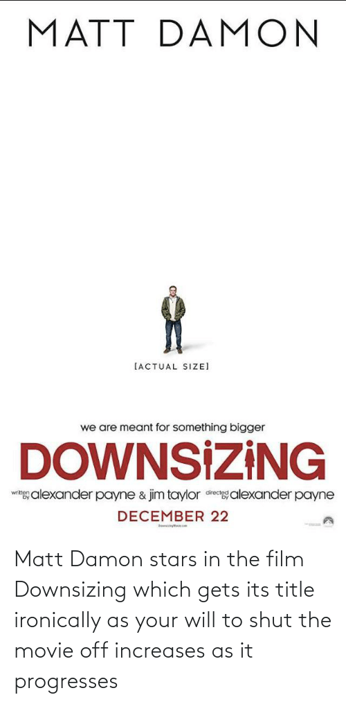 Its: Matt Damon stars in the film Downsizing which gets its title ironically as your will to shut the movie off increases as it progresses