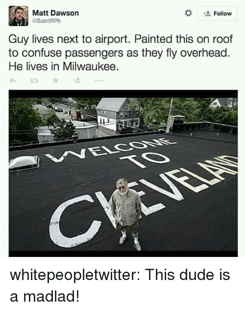 Dude, Tumblr, and Blog: Matt Dawson  Follow  SaintRPh  Guy lives next to airport. Painted this on roof  to confuse passengers as they fly overhead  He lives in Milwaukee. whitepeopletwitter:  This dude is a madlad!