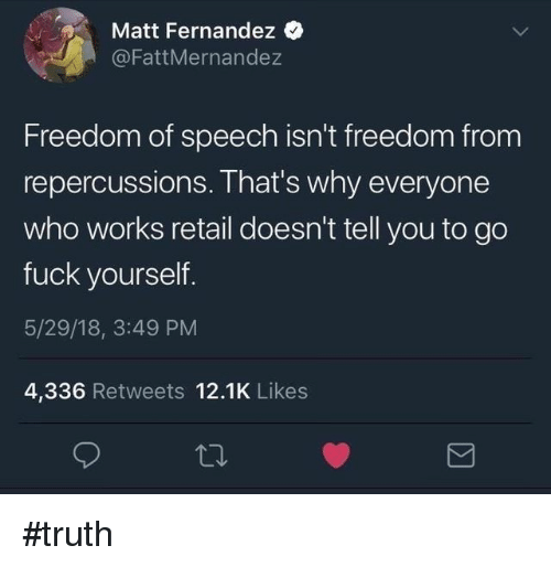 Memes, Fuck, and Freedom: Matt Fernandez  @FattMernandez  Freedom of speech isn't freedom from  repercussions. That's why everyone  who works retail doesn't tell you to go  fuck yourself.  5/29/18, 3:49 PM  4,336 Retweets 12.1K Likes #truth