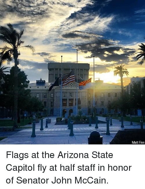Finn, Memes, and Arizona: Matt Finn Flags at the Arizona State Capitol fly at half staff in honor of Senator John McCain.