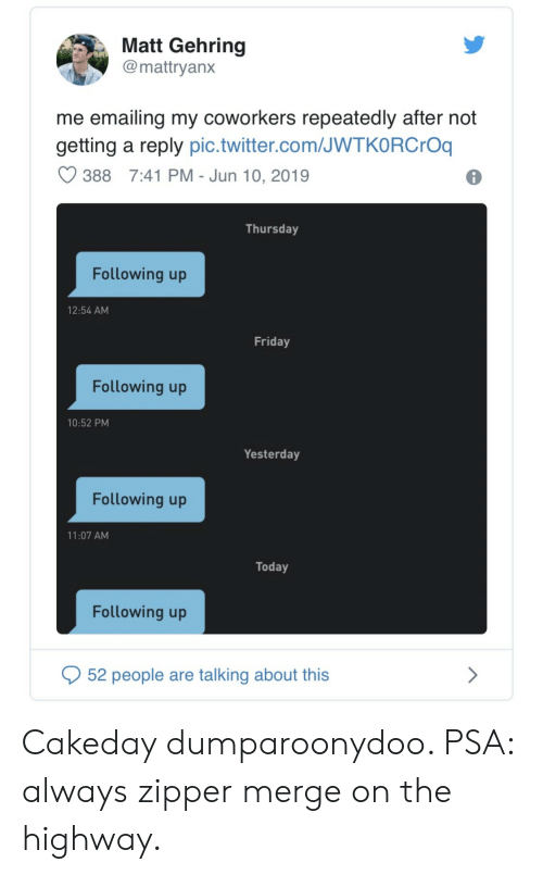 Friday, Twitter, and Today: Matt Gehring  @mattryanx  me emailing my coworkers repeatedly after not  getting a reply pic.twitter.com/JWTKORCrOq  7:41 PM - Jun 10, 2019  388  Thursday  Following up  12:54 AM  Friday  Following up  10:52 PM  Yesterday  Following up  11:07 AM  Today  Following up  52 people are talking about this Cakeday dumparoonydoo. PSA: always zipper merge on the highway.