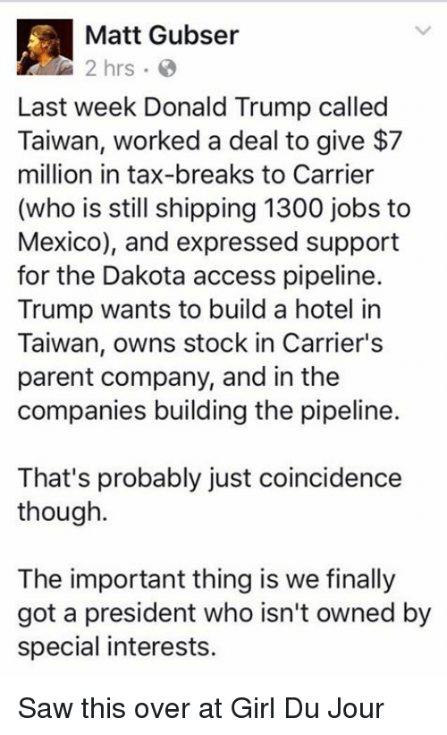Donald Trump, Memes, and Taxes: Matt Gubser  Last week Donald Trump called  Taiwan, worked a deal to give $7  million in tax-breaks to Carrier  (who is still shipping 1300 jobs to  Mexico), and expressed support  for the Dakota access pipeline.  Trump wants to build a hotel in  Taiwan, owns stock in Carrier's  parent company, and in the  companies building the pipeline.  That's probably just coincidence  though.  The important thing is we finally  got a president who isn't owned by  special interests. Saw this over at Girl Du Jour