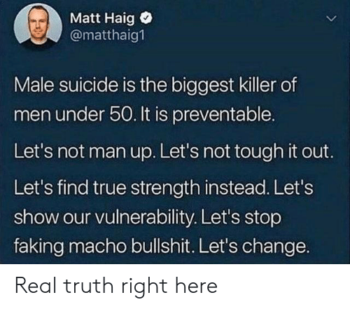 True, Suicide, and Tough: Matt Haig  @matthaig  Male suicide is the biggest killer of  men under 50. It is preventable.  Let's not man up. Let's not tough it out.  Let's find true strength instead. Let's  show our vulnerability. Let's stop  faking macho bullshit. Let's change. Real truth right here