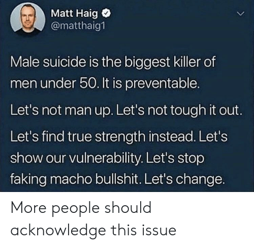 True, Suicide, and Tough: Matt Haig  @matthaig1  Male suicide is the biggest killer of  men under 50. It is preventable.  Let's not man up. Let's not tough it out.  Let's find true strength instead. Let's  show our vulnerability. Let's stop  faking macho bullshit. Let's change. More people should acknowledge this issue