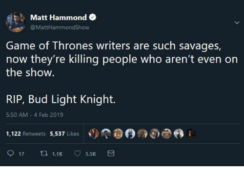 Game of Thrones, Game, and Bud Light: Matt Hammond  @MattHammondShow  Game of Thrones writers are such savages,  now they're killing people who aren't even on  the show  RIP, Bud Light Knight.  5:50 AM 4 Feb 2019  1,122 Retweets 5,537 Likes  參(9觠dhe