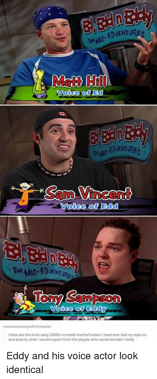 Ed, Edd N Eddy, Funny, and Voice: Matt Hill  EDVENTURE  Sam Vincent  Voice of Edd  THE MIS-EDVENTUD  Tony Sampson  these are the most early 2000s ru metal motherfuckers i have ever laid my eyes on  and exactly what i would expect from the people who voiced ed edd n eddy Eddy and his voice actor look identical