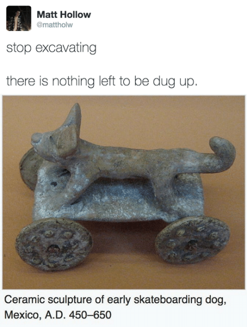 Mexico, Dog, and Skateboarding: Matt Hollow  @mattholw  stop excavating  there is nothing left to be dug up.   Ceramic sculpture of early skateboarding dog,  Mexico, A.D. 450-650