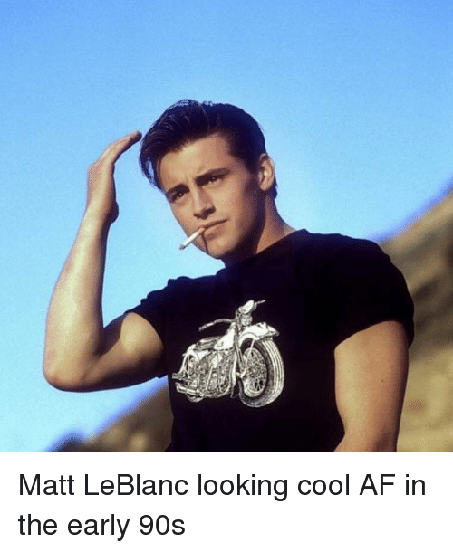 Af, Matt LeBlanc, and Memes: Matt LeBlanc looking cool AF in the early 90s