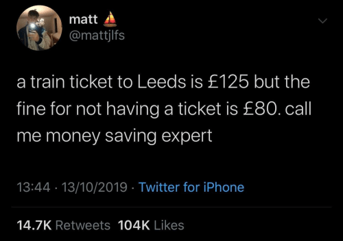 Ticket: matt  @mattjlfs  a train ticket to Leeds is £125 but the  fine for not having a ticket is £80. call  me money saving expert  13:44 · 13/10/2019 · Twitter for iPhone  14.7K Retweets 104K Likes
