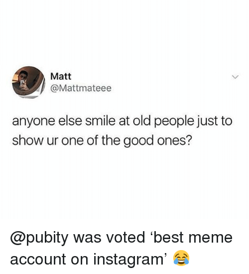 Instagram, Meme, and Memes: Matt  @Mattmateee  anyone else smile at old people just to  show ur one of the good ones? @pubity was voted 'best meme account on instagram' 😂