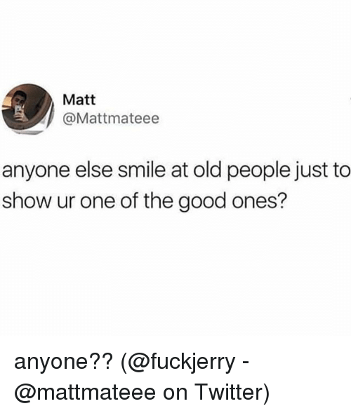 Memes, Old People, and Twitter: Matt  @Mattmateee  anyone else smile at old people just to  show ur one of the good ones? anyone?? (@fuckjerry - @mattmateee on Twitter)