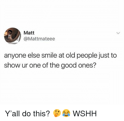 Memes, Old People, and Wshh: Matt  @Mattmateee  anyone else smile at old people just to  show ur one of the good ones? Y'all do this? 🤔😂 WSHH