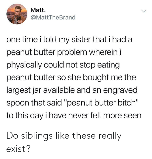 "One Time: Matt.  @MattTheBrand  one time i told my sister that i had a  peanut butter problem wherein i  physically could not stop eating  peanut butter so she bought me the  largest jar available and an engraved  spoon that said ""peanut butter bitch""  to this day i have never felt more seen  <> Do siblings like these really exist?"
