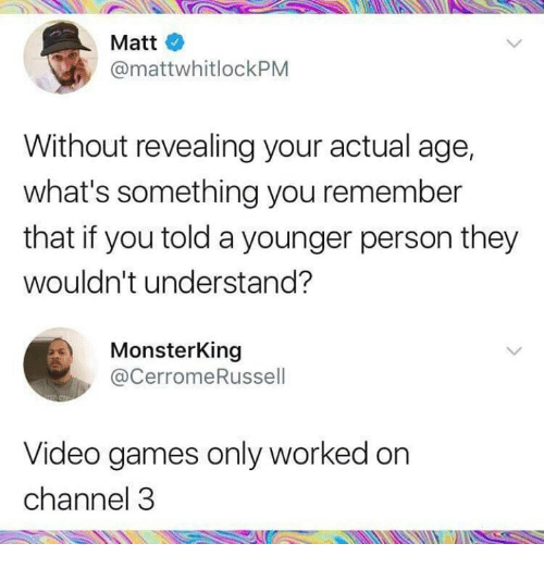 Funny, Video Games, and Games: Matt  @mattwhitlockPM  Without revealing your actual age,  what's something you remember  that if you told a younger person they  wouldn't understand?  MonsterKing  @CerromeRussel  Video games only worked on  channel 3