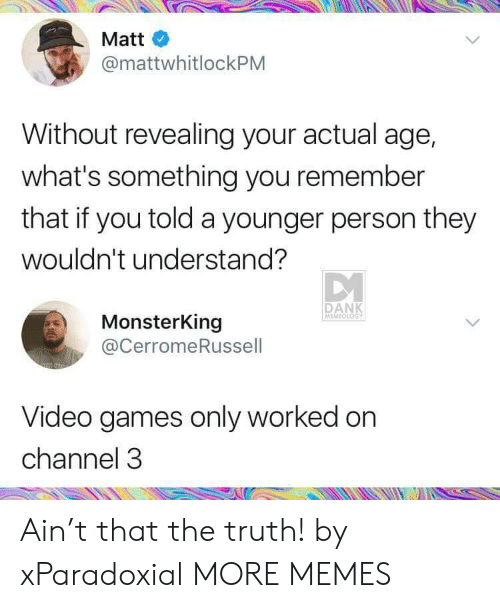 Memeology: Matt  @mattwhitlockPM  Without revealing your actual age,  what's something you remember  that if you told a younger person they  wouldn't understand?  DANK  MEMEOLOGY  MonsterKing  @CerromeRussell  Video games only worked on  channel 3 Ain't that the truth! by xParadoxial MORE MEMES