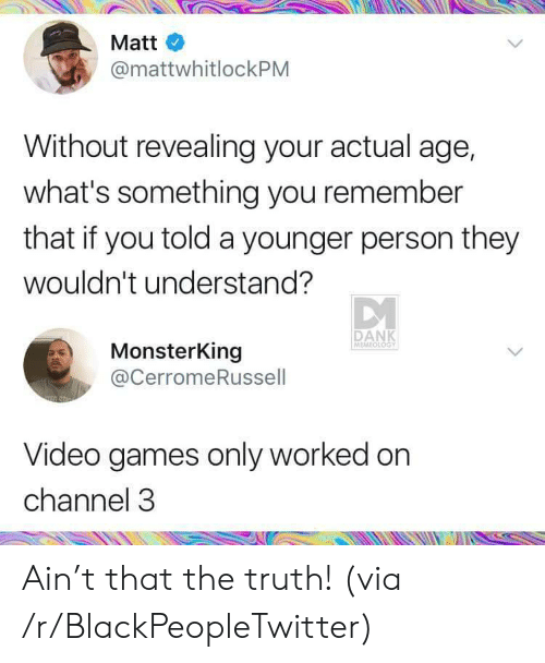 Memeology: Matt  @mattwhitlockPM  Without revealing your actual age,  what's something you remember  that if you told a younger person they  wouldn't understand?  DANK  MEMEOLOGY  MonsterKing  @CerromeRussell  Video games only worked on  channel 3 Ain't that the truth! (via /r/BlackPeopleTwitter)