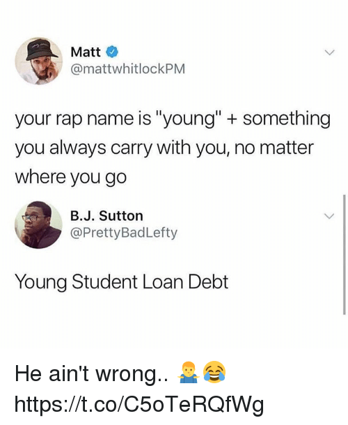 "Rap, Student, and Name: Matt  @mattwhitlockPM  your rap name is ""young"" + something  you always carry with you, no matter  where you go  B.J. Sutton  @PrettyBadLefty  Young Student Loan Debt He ain't wrong.. 🤷‍♂️😂 https://t.co/C5oTeRQfWg"