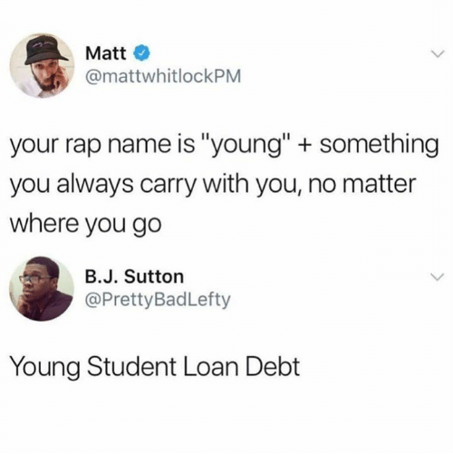 "Rap, Humans of Tumblr, and Student: Matt  @mattwhitlockPM  your rap name is ""young"" + something  you always carry with you, no matter  where you go  B.J. Sutton  @PrettyBadLefty  Young Student Loan Debt"