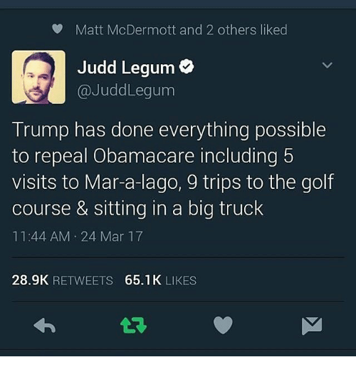Memes, Golf, and Obamacare: Matt McDermott and 2 others liked  Judd Legum  Judd Legum  Trump has done everything possible  to repeal Obamacare including  5  visits to Mar-a-lago, 9 trips to the golf  course & sitting in a big truck  11:44 AM 24 Mar 17  28.9K  RETWEETS  65.1K  LIKES