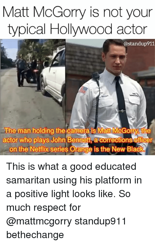 Memes, Netflix, and Respect: Matt McGorry is not your  typical Hollywood actor  @standup911  The man holding the camera is Matt McGorry sthe  actor who plays John Bennett a corrections officer  on the Netflix series Orange is the New Black This is what a good educated samaritan using his platform in a positive light looks like. So much respect for @mattmcgorry standup911 bethechange