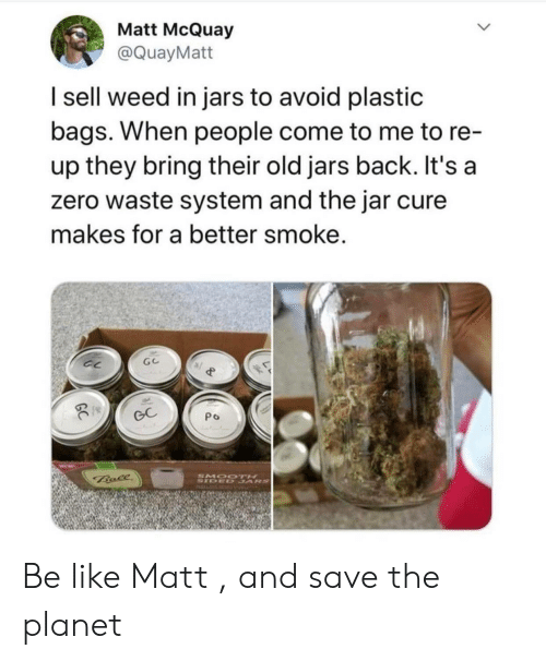 Be Like, Weed, and Zero: Matt McQuay  @QuayMatt  I sell weed in jars to avoid plastic  bags. When people come to me to re-  up they bring their old jars back. It's a  zero waste system and the jar cure  makes for a better smoke.  GC  Po  SMOO TH  SIDED SARS  Bale Be like Matt , and save the planet