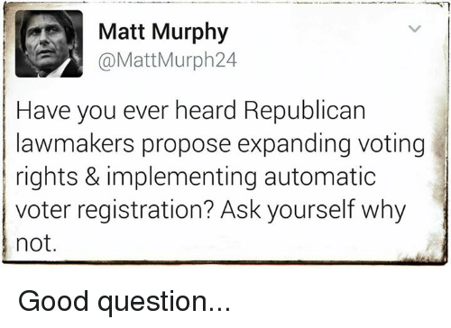 Memes, 🤖, and Proposal: Matt Murphy  @Matt Murph 24  Have you ever heard Republican  lawmakers propose expanding voting  rights & implementing automatic  voter registration? Ask yourself why  not. Good question...