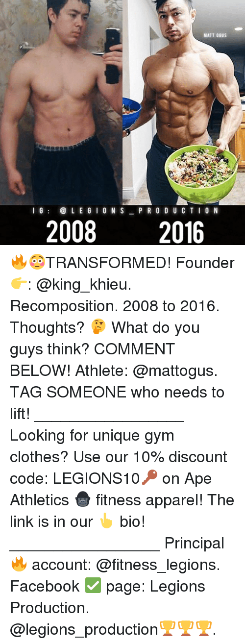 Clothes, Facebook, and Gym: MATT OGUS  L E G I O N S  I G  P R O D U C T I O N  2008  2016 🔥😳TRANSFORMED! Founder 👉: @king_khieu. Recomposition. 2008 to 2016. Thoughts? 🤔 What do you guys think? COMMENT BELOW! Athlete: @mattogus. TAG SOMEONE who needs to lift! _________________ Looking for unique gym clothes? Use our 10% discount code: LEGIONS10🔑 on Ape Athletics 🦍 fitness apparel! The link is in our 👆 bio! _________________ Principal 🔥 account: @fitness_legions. Facebook ✅ page: Legions Production. @legions_production🏆🏆🏆.