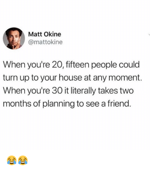 Memes, Turn Up, and House: Matt Okine  @mattokine  When you're 20, fifteen people could  turn up to your house at any moment.  When you're 30 it literally takes two  months of planning to see a friend 😂😂